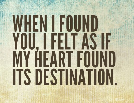 When I found you, I felt as if my heart found its destination.