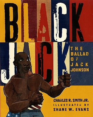 Black Jack: The Ballad of Jack Johnson by Charles R. Smith Jr., illustrated by Shane W. Evans (1910, first black heavyweight champion of the world)