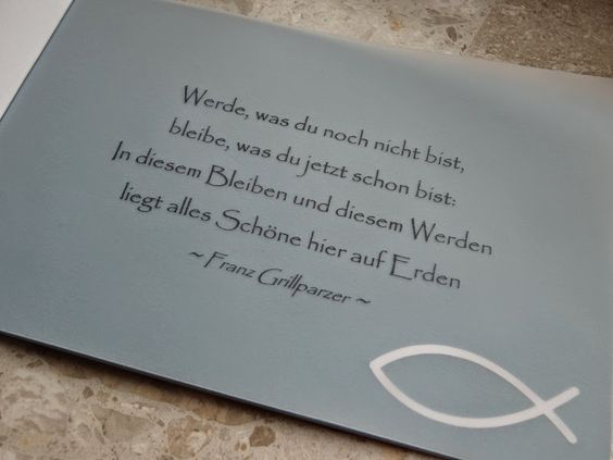 """Spruch zur Konfirmation oder Kommunion: """"Werde, was du noch nicht bist, bleibe, was du jetzt schon bist: In diesem Bleiben und in diesem Werden liegt alles Schöne hier auf Erden."""" - Franz Grillparzer"""