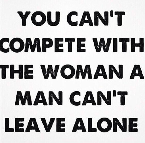 You can't compete with the woman a man can't leave alone