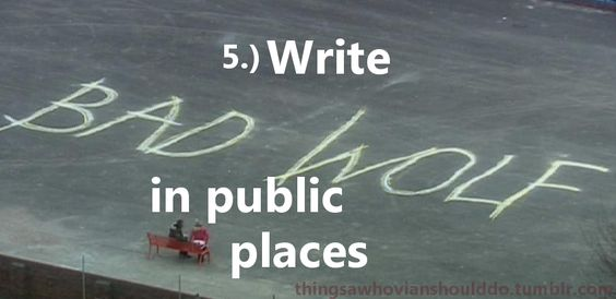 """Things a Whovian should do: Write """"Bad Wolf"""" in public places (do it at least once).  Submitted by: wholockism ...done it"""