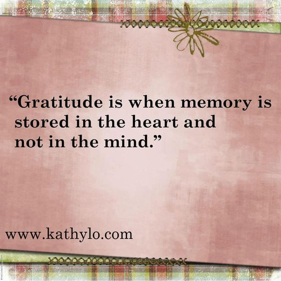 """Gratitude is when memory is stored in the heart and not in the mind."""