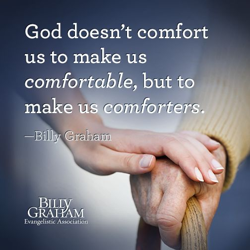 God doesn't comfort us to make us comfortable, but to make us comforters. - Billy Graham                                                                                                                                                     More