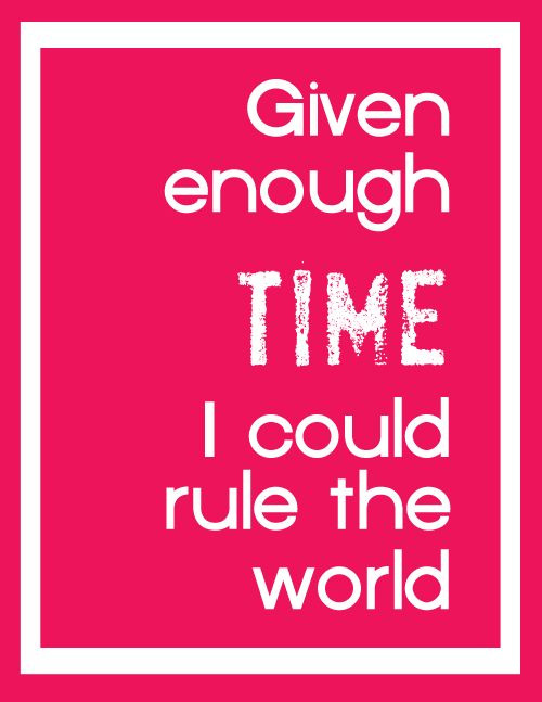 given enough time i could rule the world
