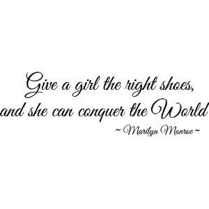 Give a girl the right shoes and she can conquer the world: Marilyn Monroe