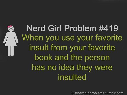 Nerd Girl Problem ... when you use your favorite insult from your favorite book and the person has no idea they were insulted. suggested by leighanne021803