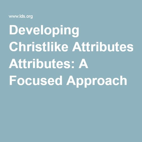 Developing Christlike Attributes: A Focused Approach