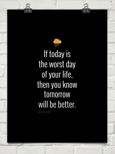 if today is the worst day of your life then you know tomorrow will be better - Google Search