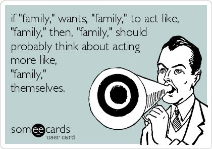 if 'family,' wants, 'family,' to act like, 'family,' then, 'family,' should probably think about acting more like, 'family,' themselves.-- true!!!