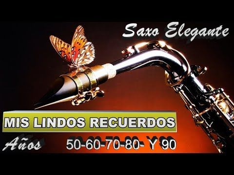 Mis Lindos Recuerdos Anos 50 60 70 80 90 El Saxo Elegante Feliz