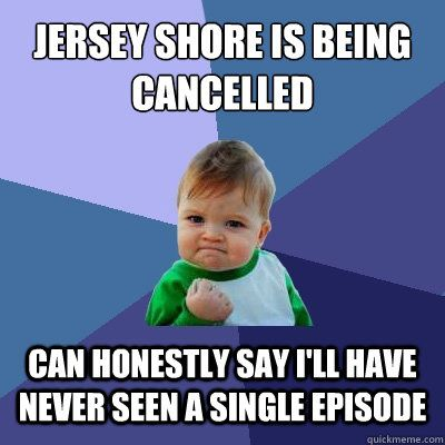 I can honestly say I've never watched any Jersey Shore or Toddlers in Tiaras.