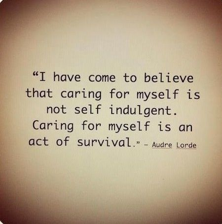 I have come to believe that caring for myself is not self indulgent. Caring for myself is an act of survival. -Alice Lorde: