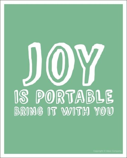 Joy is portable. You can take it with you.