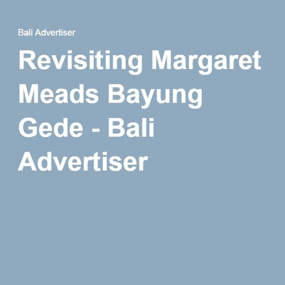 Revisiting Margaret Meads Bayung Gede - Bali Advertiser
