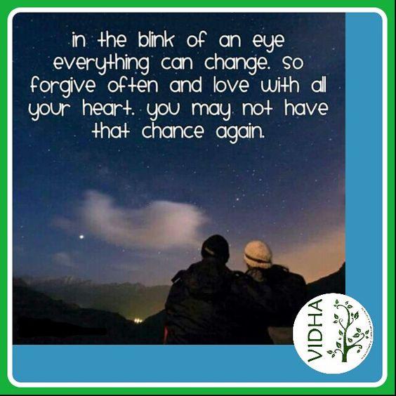 No piscar de um olho tudo pode mudar. Então perdoe com mais frequência e ame com todo seu coração. Pode ser que você não tenha outra chance.