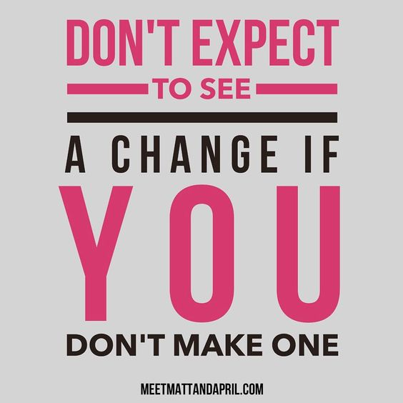Don't expect to see a change if you don't make one!  Especially if you're building a business!