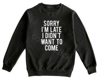 Sorry I'm Late I Didn't Want To Come Shirt Tumblr Funny Slogan Hipster Shirt Unisex Shirt Men Shirt Women Shirt Sweater Jumper Long Sleeve
