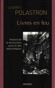 Livres en Feu : Histoire de la Destruction sans Fin des Bibliothè - Lucien Xavier Polastron