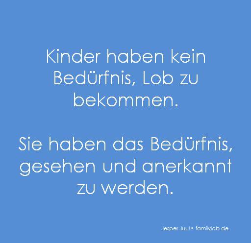 Kinder haben kein Bedürfnis,  Lob zu bekommen.  Sie haben das Bedürfnis,  gesehen und anerkannt zu werden.  Jesper Juul • familylab.de