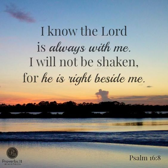 """Psalms 16 8 Inspirational Image: Photo: """"I Know The Lord Is Always With Me. I Will Not Be"""