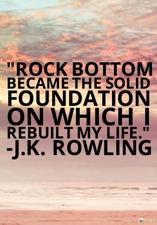 Rock bottom became the foundation on which I built my life ~JK Rowling: