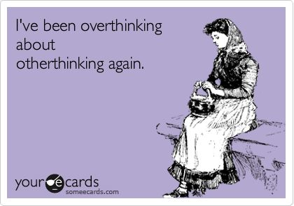 I guess I should just stop over-thinking... Or @ least that's what ppl tell me to do. As if I WANT to obsess over everything. Dip shits.