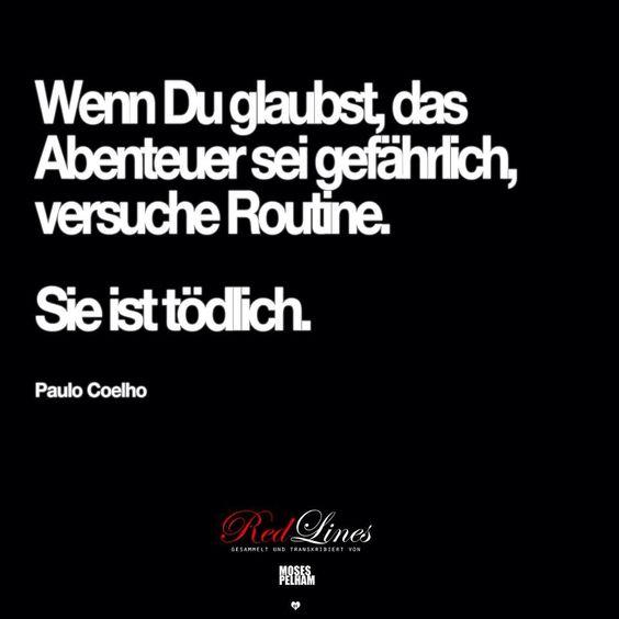 Wenn Du glaubst, das Abenteuer sei gefährlich, versuche Routine. Sie ist tödlich. -Paulo Coelho
