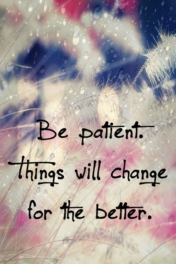Be patient things will change for the better