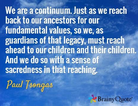 We are a continuum. Just as we reach back to our ancestors for our fundamental values, so we, as guardians of that legacy, must reach ahead to our children and their children. And we do so with a sense of sacredness in that reaching. / Paul Tsongas