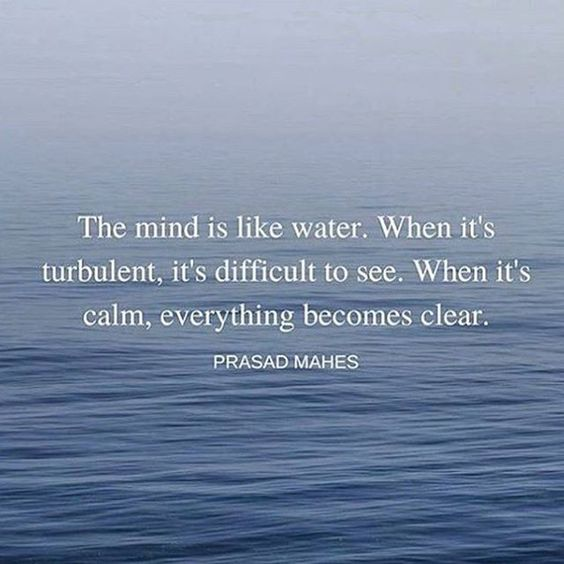 The mind is like water. When it's turbulent, it's difficult to see. When it's calm, everything becomes clear.