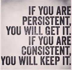 """If you are persistent, you will get it. If you are consistent, you will keep…"