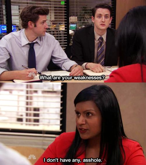 """""""What are your weaknesses?"""" """"I don't have any, asshole."""" Finally, the answer to that awful interview question."""