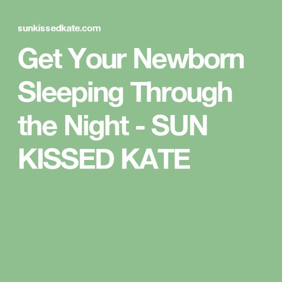 Get Your Newborn Sleeping Through the Night - SUN KISSED KATE