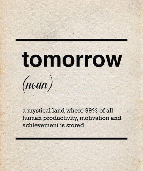 O Amanhã é um lugar mítico onde 99% de toda produtividade humana, motivação e sucesso está guardada.