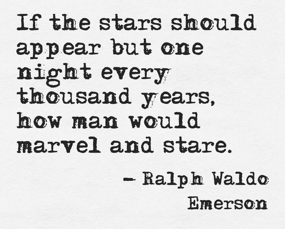 """""""If the stars should appear but one night every thousand years, how man would marvel and stare."""" - Ralph Waldo Emerson"""