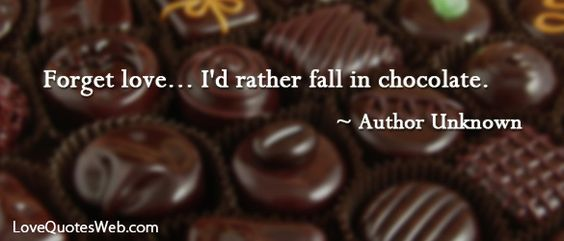 """Forget love... I'd rather fall in chocolate."" - Author Unknown"