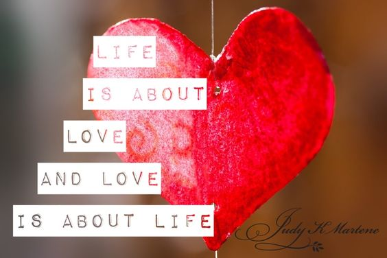 Life is about love and love is about life.