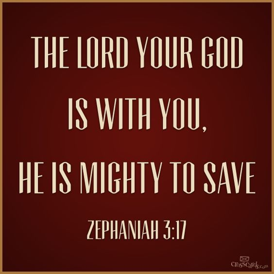 """""""The LORD your God is with you, he is mighty to save. He will take great delight in you, he will quiet you with his love, he will rejoice over you with singing."""" Zephaniah 3:17"""