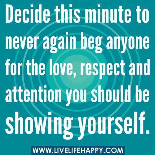 Decide this minute to never again beg anyone for the love, respect and attention you should be showing yourself. by deeplifequotes, via Flickr