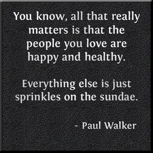 """""""You know, all that really matters is that the people you love are happy and healthy. Everything else is just sprinkles on the sundae."""" - Paul Walker Quote. Sometimes it is easy to forget this simple truth. Share this and remind everyone! Follow this board for regularly updated health and life quotes from famous and not so famous people of history!"""