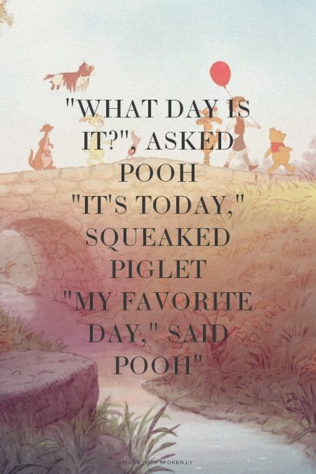 """""""What day is it?"""", asked Pooh """"It's today,"""" squeaked Piglet """"My favorite day,"""" said Pooh"""""""