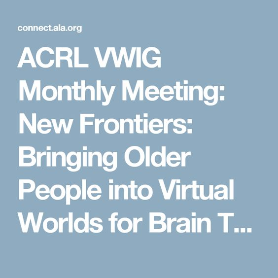ACRL VWIG Monthly Meeting: New Frontiers: Bringing Older People into Virtual Worlds for Brain Training | ALA Connect