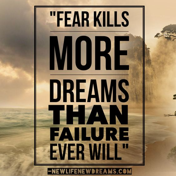 Image result for fear will kill more dreams than failure ever will