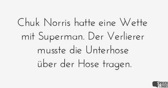 Chuk Norris hatte eine Wette mit Superman. Der Verlierer musste die Unterhose über der Hose tragen.