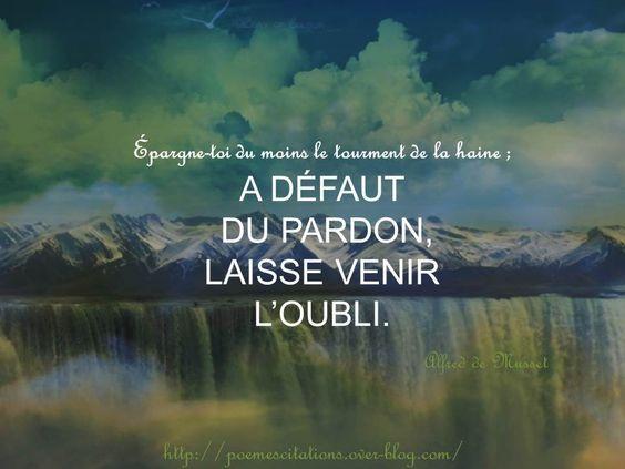 """Alfred de Musset """" Épargne-toi du moins le tourment de la haine ; A défaut du pardon, Laisse venir l'oubli."""" Alfred de Musset"""