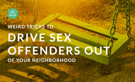 Weird Tricks To Drive Sex Offenders Out Of Your Neighborhood