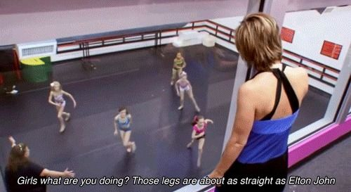 """Girls what are you doing?! Those legs are about as straight as Elton John!"" I love Dance Moms."