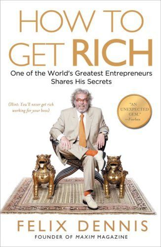 How to Get Rich: One of the World's Greatest Entrepreneurs Shares His Secrets by Felix Dennis,