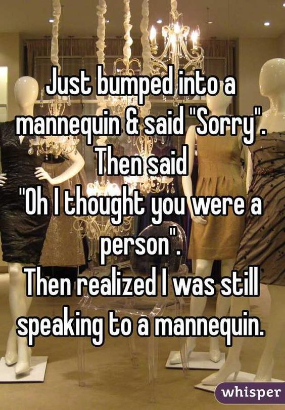 "Just bumped into mannequin & said ""Sorry"". Then said ""Oh I thought you were a person"". Then realized I was still speaking to a mannequin:"