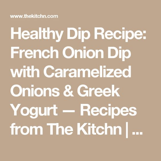 Healthy Dip Recipe: French Onion Dip with Caramelized Onions & Greek Yogurt — Recipes from The Kitchn | The Kitchn
